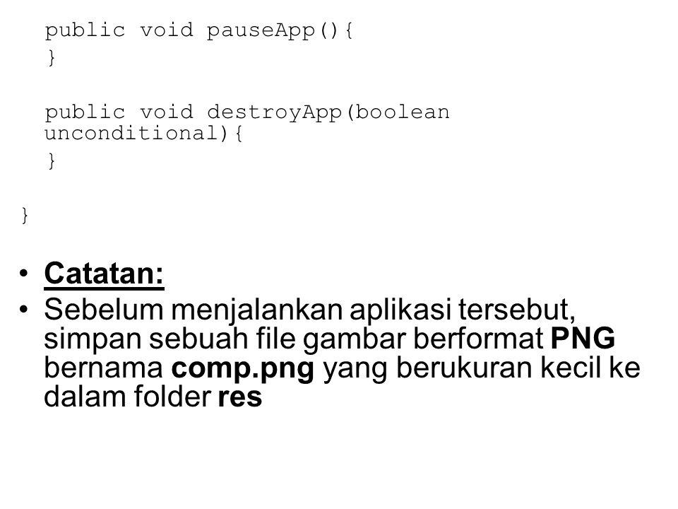 public void pauseApp(){ } public void destroyApp(boolean unconditional){ } Catatan: Sebelum menjalankan aplikasi tersebut, simpan sebuah file gambar berformat PNG bernama comp.png yang berukuran kecil ke dalam folder res