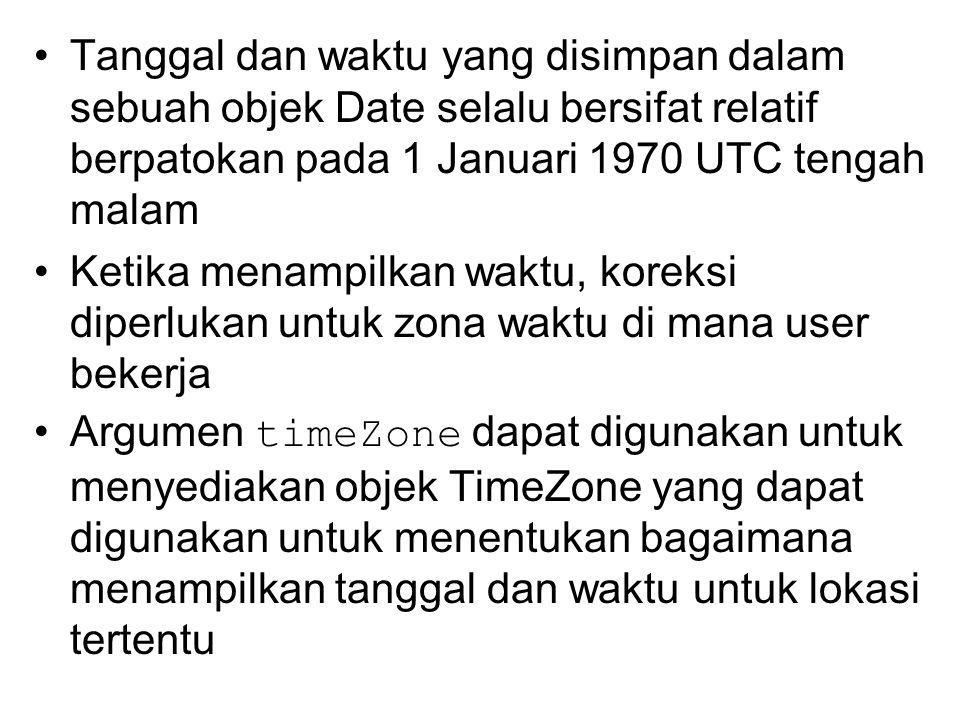 Tanggal dan waktu yang disimpan dalam sebuah objek Date selalu bersifat relatif berpatokan pada 1 Januari 1970 UTC tengah malam Ketika menampilkan waktu, koreksi diperlukan untuk zona waktu di mana user bekerja Argumen timeZone dapat digunakan untuk menyediakan objek TimeZone yang dapat digunakan untuk menentukan bagaimana menampilkan tanggal dan waktu untuk lokasi tertentu