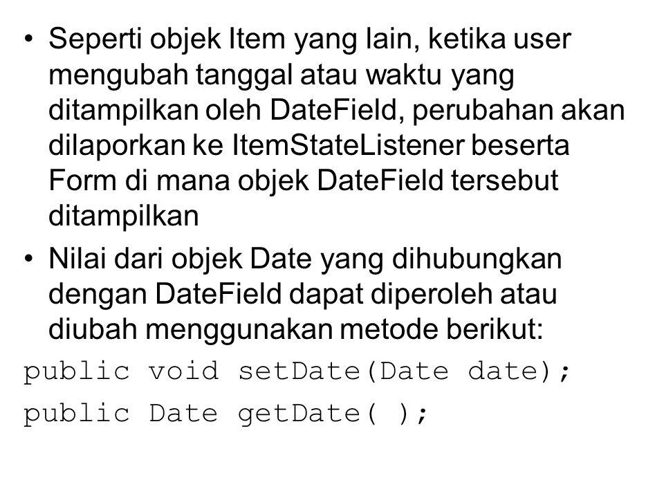 Seperti objek Item yang lain, ketika user mengubah tanggal atau waktu yang ditampilkan oleh DateField, perubahan akan dilaporkan ke ItemStateListener