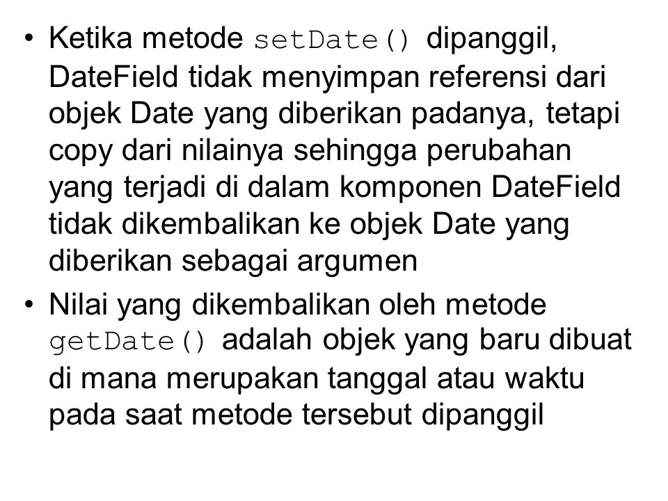 Ketika metode setDate() dipanggil, DateField tidak menyimpan referensi dari objek Date yang diberikan padanya, tetapi copy dari nilainya sehingga perubahan yang terjadi di dalam komponen DateField tidak dikembalikan ke objek Date yang diberikan sebagai argumen Nilai yang dikembalikan oleh metode getDate() adalah objek yang baru dibuat di mana merupakan tanggal atau waktu pada saat metode tersebut dipanggil