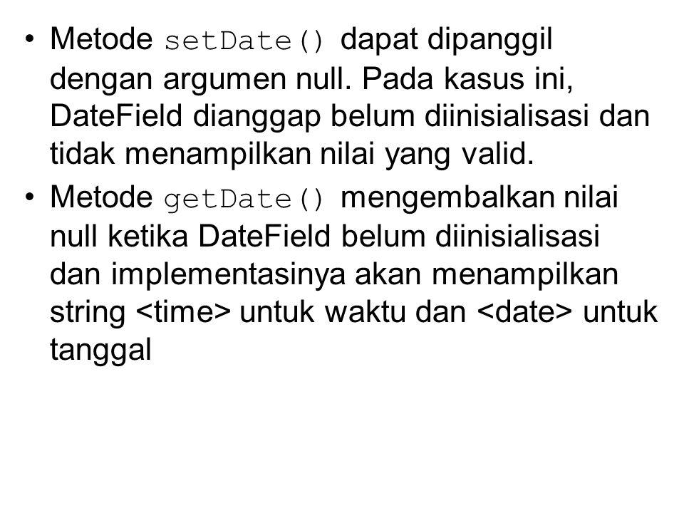 Metode setDate() dapat dipanggil dengan argumen null. Pada kasus ini, DateField dianggap belum diinisialisasi dan tidak menampilkan nilai yang valid.