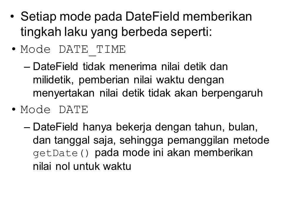 Setiap mode pada DateField memberikan tingkah laku yang berbeda seperti: Mode DATE_TIME –DateField tidak menerima nilai detik dan milidetik, pemberian nilai waktu dengan menyertakan nilai detik tidak akan berpengaruh Mode DATE –DateField hanya bekerja dengan tahun, bulan, dan tanggal saja, sehingga pemanggilan metode getDate() pada mode ini akan memberikan nilai nol untuk waktu