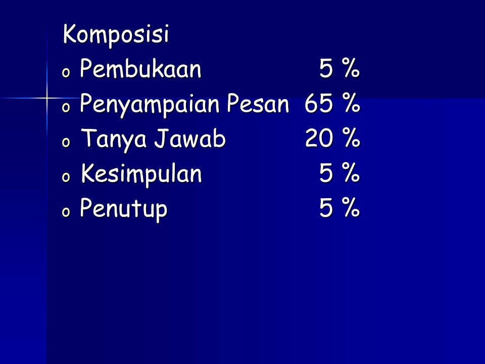 Komposisi o Pembukaan 5 % o Penyampaian Pesan65 % o Tanya Jawab20 % o Kesimpulan 5 % o Penutup 5 %