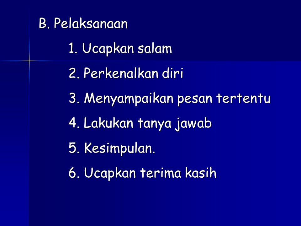 B. Pelaksanaan 1. Ucapkan salam 2. Perkenalkan diri 3. Menyampaikan pesan tertentu 4. Lakukan tanya jawab 5. Kesimpulan. 6. Ucapkan terima kasih