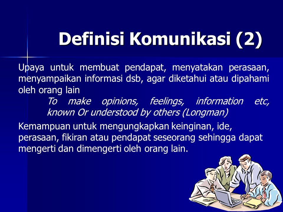 Definisi Komunikasi (2) Upaya untuk membuat pendapat, menyatakan perasaan, menyampaikan informasi dsb, agar diketahui atau dipahami oleh orang lain To