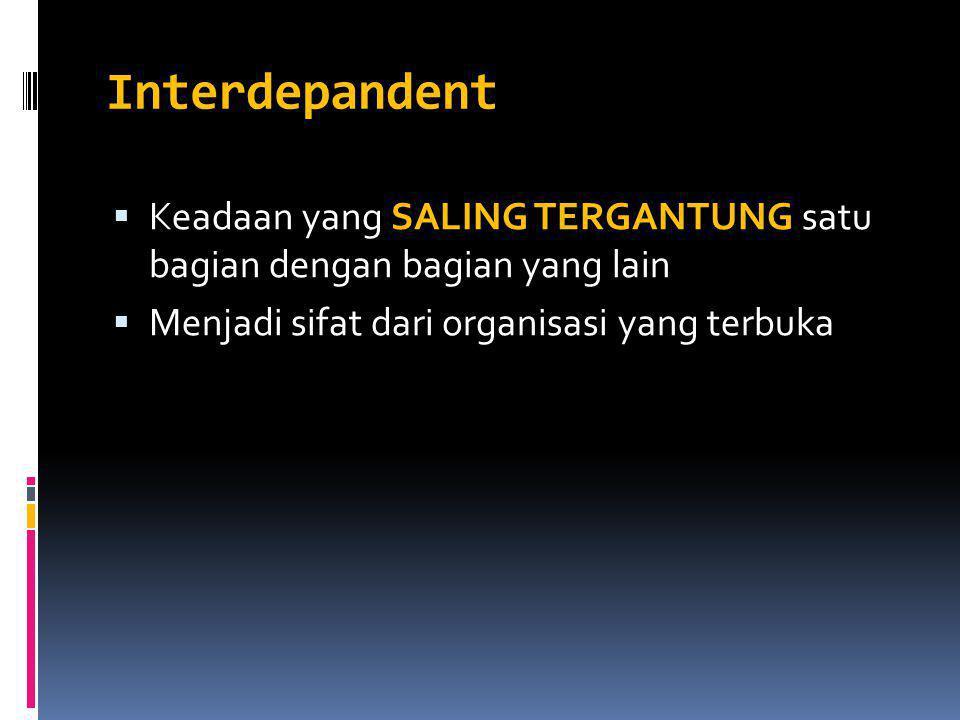 Interdepandent  Keadaan yang SALING TERGANTUNG satu bagian dengan bagian yang lain  Menjadi sifat dari organisasi yang terbuka