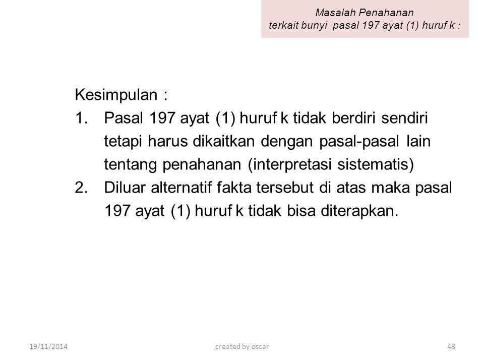 Kesimpulan : 1.Pasal 197 ayat (1) huruf k tidak berdiri sendiri tetapi harus dikaitkan dengan pasal-pasal lain tentang penahanan (interpretasi sistema