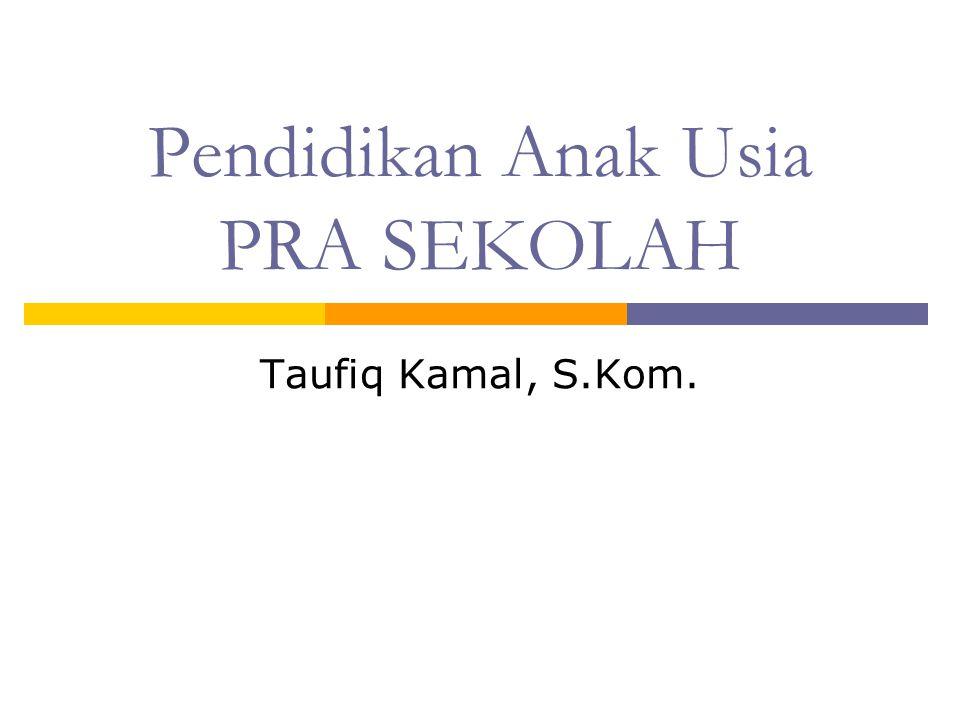 Pendidikan Anak Usia PRA SEKOLAH Taufiq Kamal, S.Kom.
