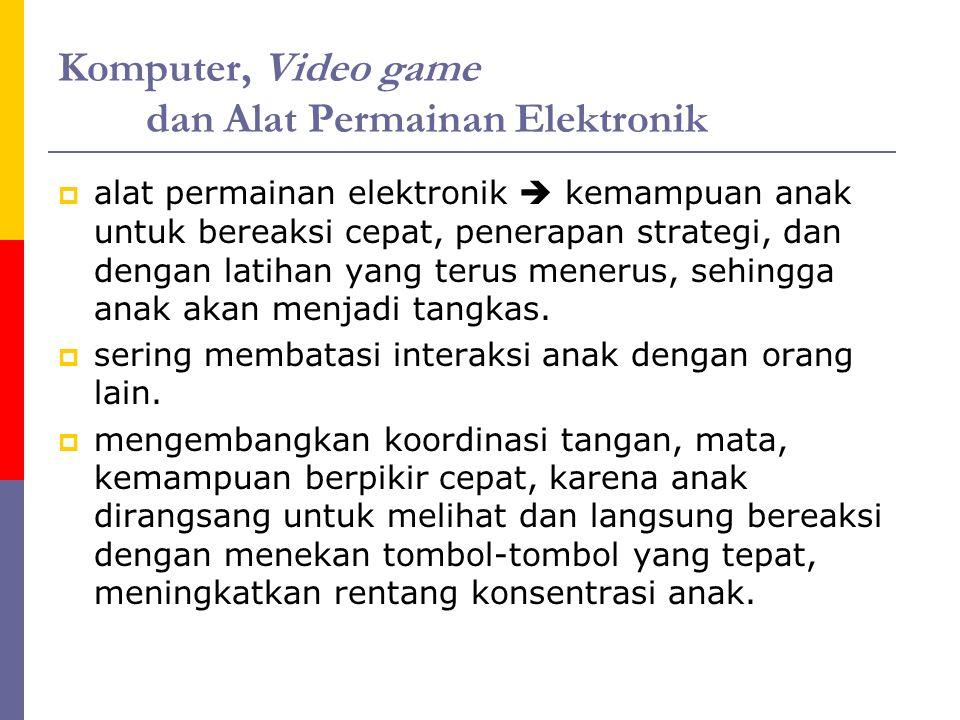 Komputer, Video game dan Alat Permainan Elektronik  alat permainan elektronik  kemampuan anak untuk bereaksi cepat, penerapan strategi, dan dengan latihan yang terus menerus, sehingga anak akan menjadi tangkas.