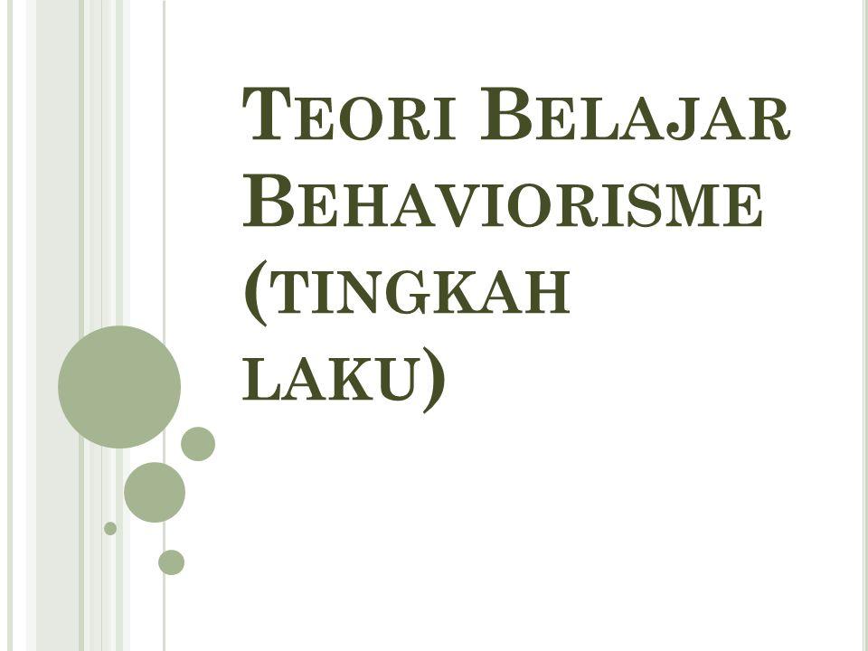 T EORI B ELAJAR B EHAVIORISME ( TINGKAH LAKU )