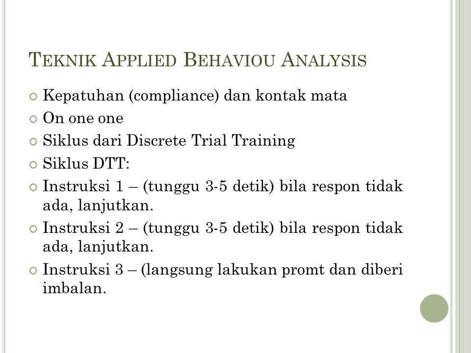 T EKNIK A PPLIED B EHAVIOU A NALYSIS Kepatuhan (compliance) dan kontak mata On one one Siklus dari Discrete Trial Training Siklus DTT: Instruksi 1 – (