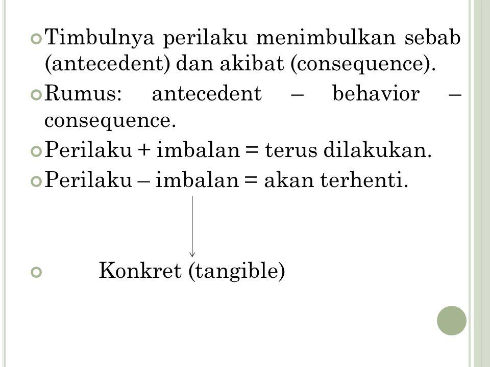 Timbulnya perilaku menimbulkan sebab (antecedent) dan akibat (consequence). Rumus: antecedent – behavior – consequence. Perilaku + imbalan = terus dil