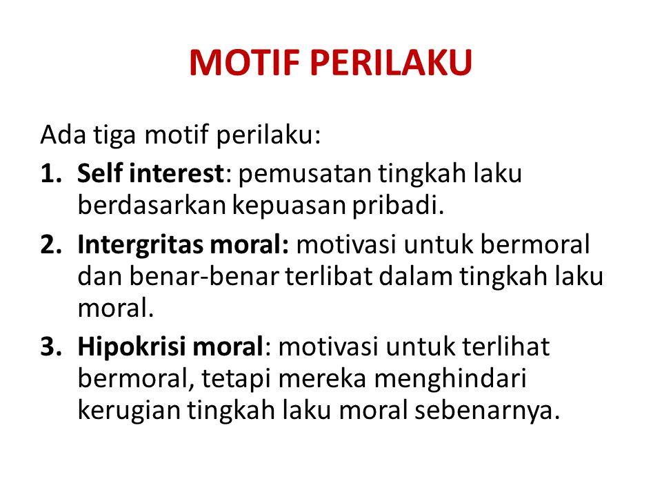 MOTIF PERILAKU Ada tiga motif perilaku: 1.Self interest: pemusatan tingkah laku berdasarkan kepuasan pribadi. 2.Intergritas moral: motivasi untuk berm