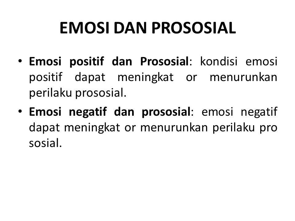 EMOSI DAN PROSOSIAL Emosi positif dan Prososial: kondisi emosi positif dapat meningkat or menurunkan perilaku prososial. Emosi negatif dan prososial: