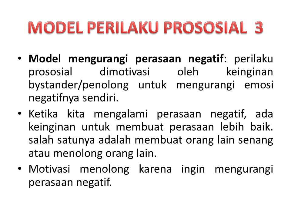 Model mengurangi perasaan negatif: perilaku prososial dimotivasi oleh keinginan bystander/penolong untuk mengurangi emosi negatifnya sendiri.