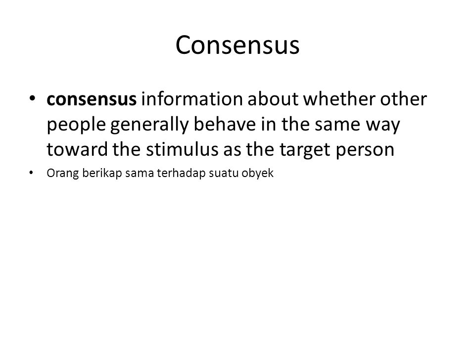 Consensus consensus information about whether other people generally behave in the same way toward the stimulus as the target person Orang berikap sama terhadap suatu obyek