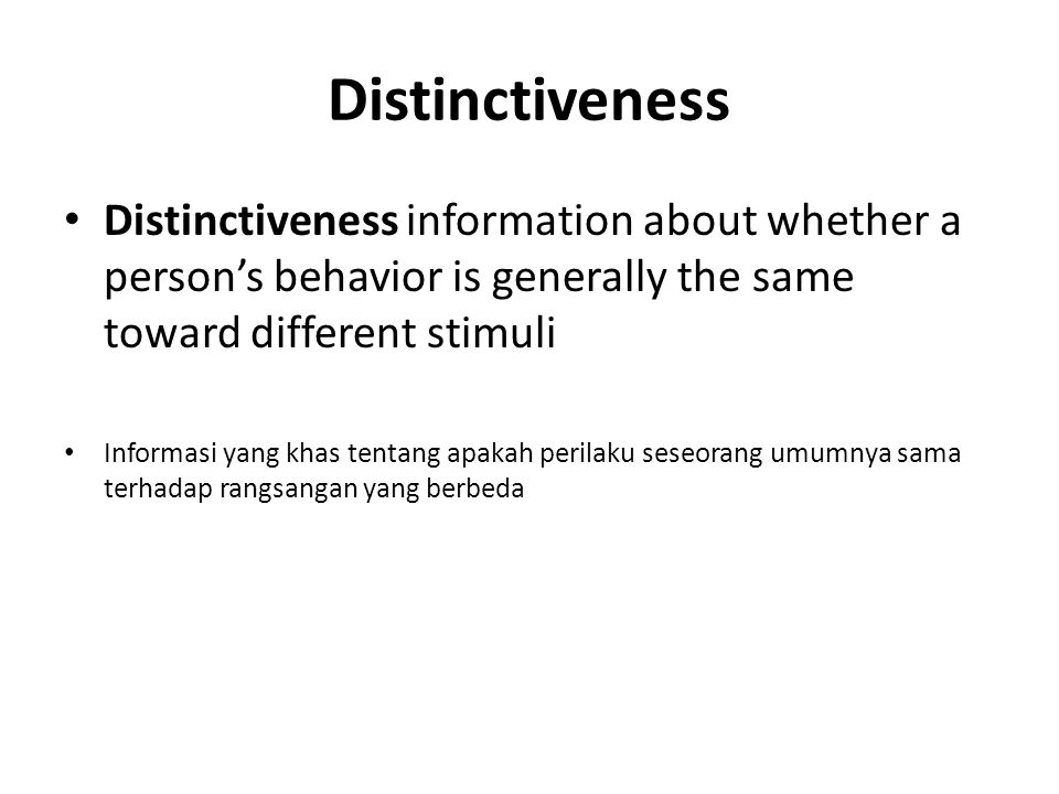 Distinctiveness Distinctiveness information about whether a person's behavior is generally the same toward different stimuli Informasi yang khas tentang apakah perilaku seseorang umumnya sama terhadap rangsangan yang berbeda