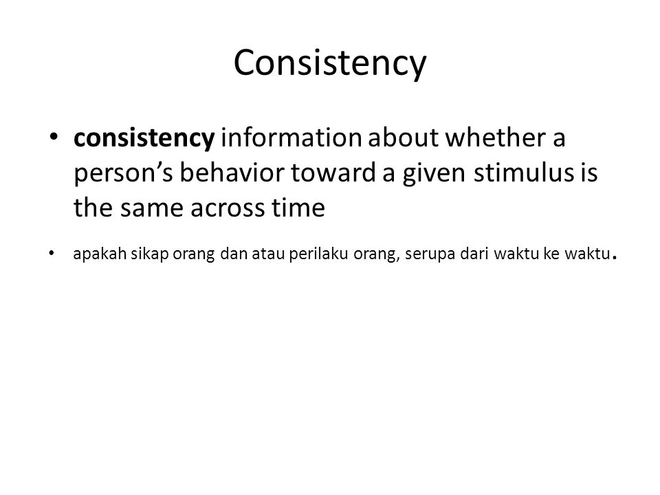 Consistency consistency information about whether a person's behavior toward a given stimulus is the same across time apakah sikap orang dan atau perilaku orang, serupa dari waktu ke waktu.