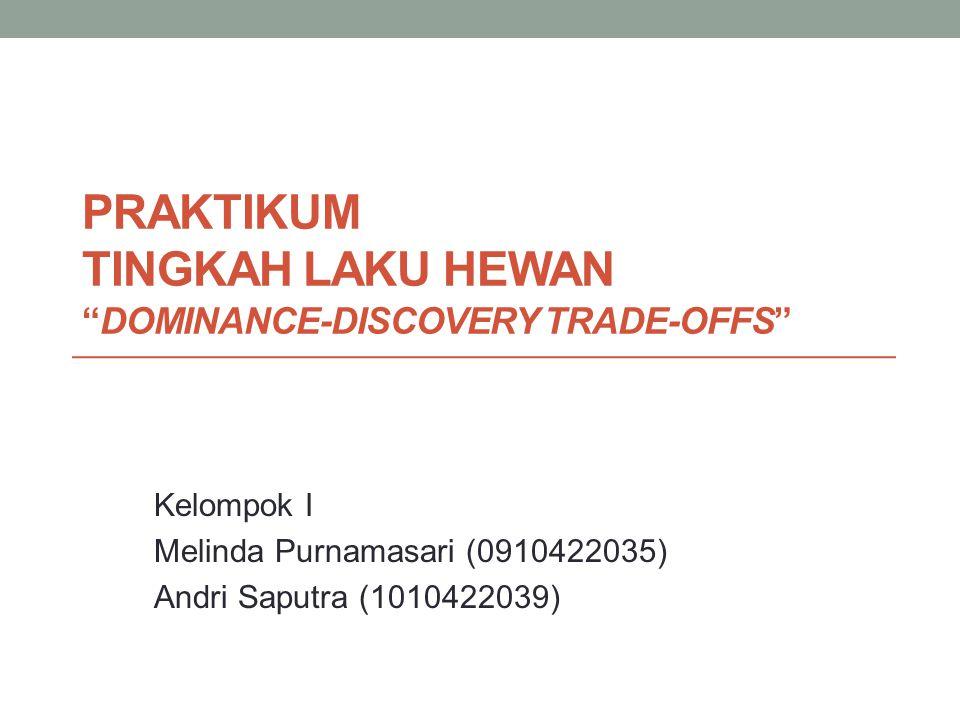 """PRAKTIKUM TINGKAH LAKU HEWAN """"DOMINANCE-DISCOVERY TRADE-OFFS"""" Kelompok I Melinda Purnamasari (0910422035) Andri Saputra (1010422039)"""