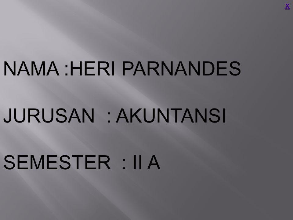 NAMA :HERI PARNANDES JURUSAN : AKUNTANSI SEMESTER : II A X