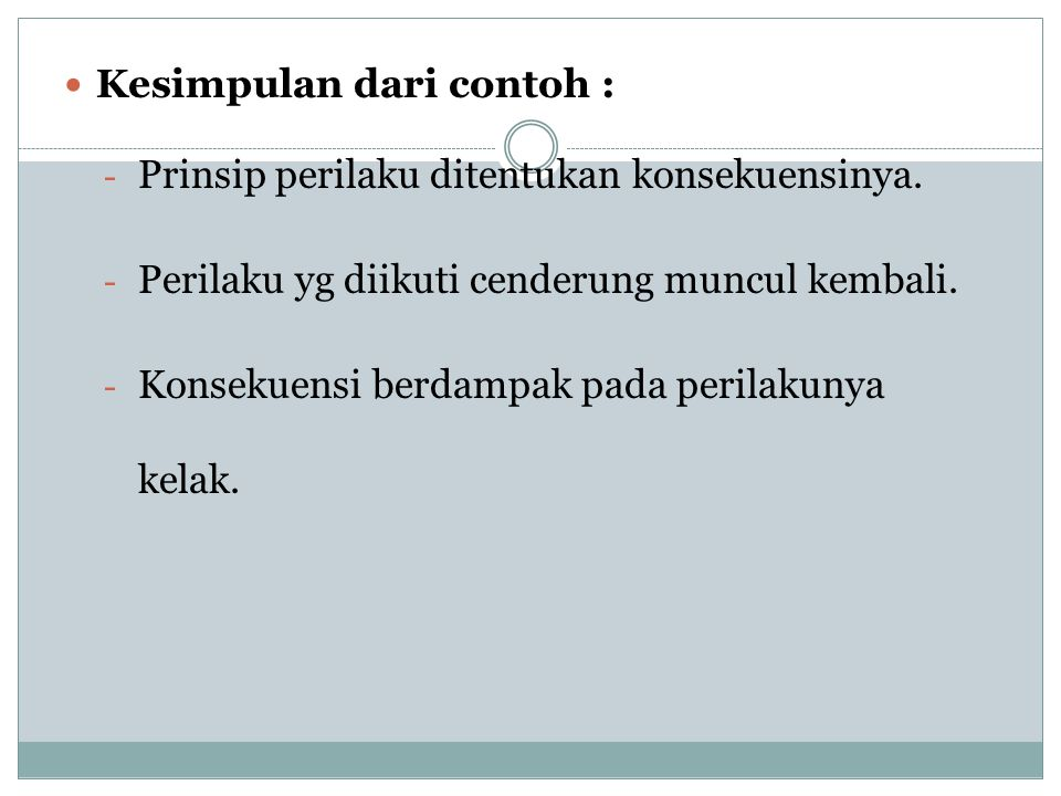 Kesimpulan dari contoh : - Prinsip perilaku ditentukan konsekuensinya. - Perilaku yg diikuti cenderung muncul kembali. - Konsekuensi berdampak pada pe
