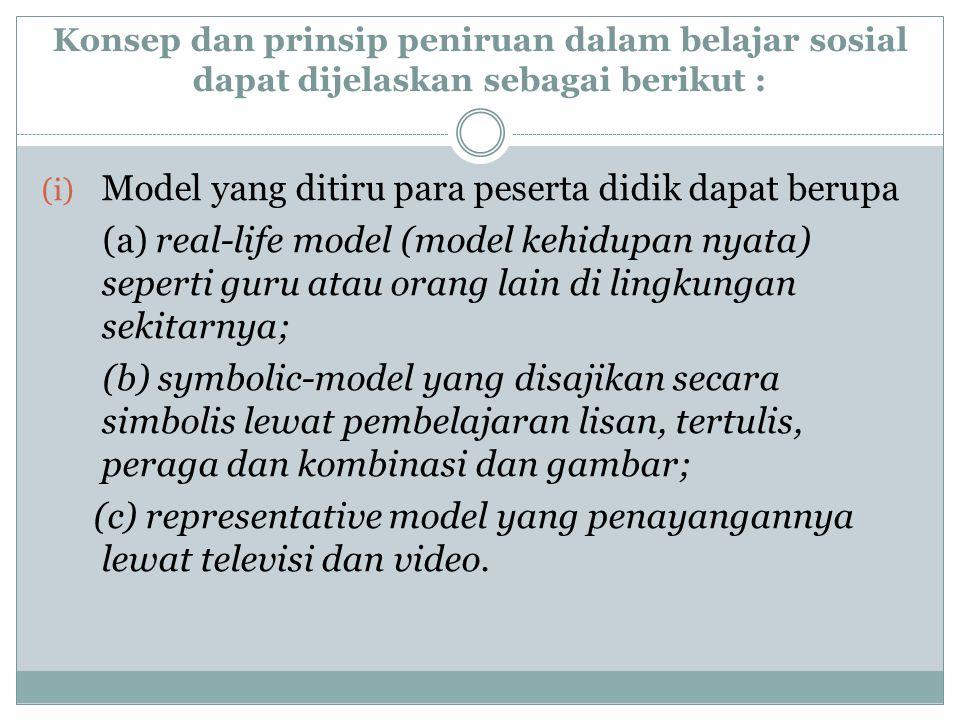 Konsep dan prinsip peniruan dalam belajar sosial dapat dijelaskan sebagai berikut : (i) Model yang ditiru para peserta didik dapat berupa (a) real-lif