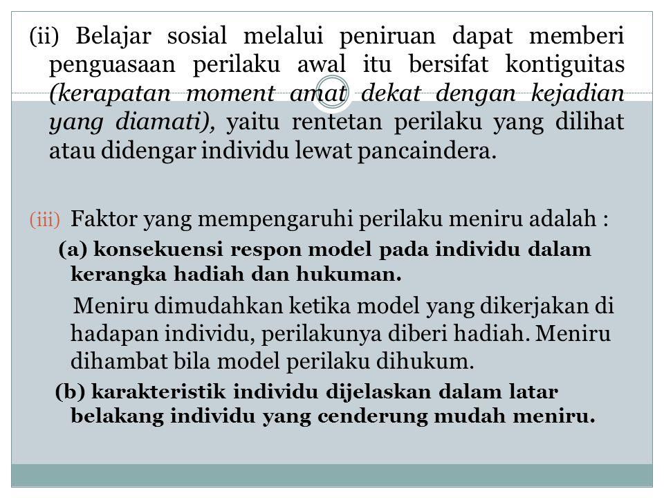 (ii) Belajar sosial melalui peniruan dapat memberi penguasaan perilaku awal itu bersifat kontiguitas (kerapatan moment amat dekat dengan kejadian yang diamati), yaitu rentetan perilaku yang dilihat atau didengar individu lewat pancaindera.