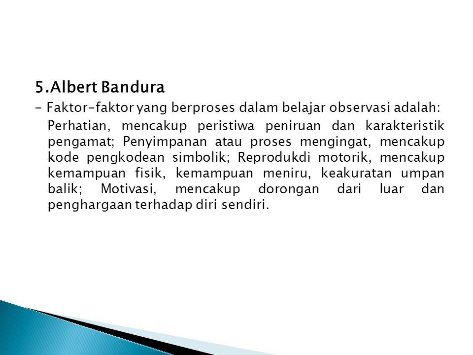 5.Albert Bandura - Faktor-faktor yang berproses dalam belajar observasi adalah: Perhatian, mencakup peristiwa peniruan dan karakteristik pengamat; Pen