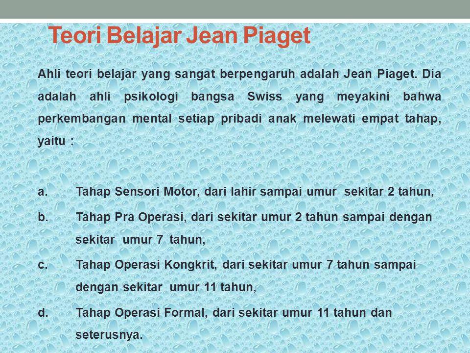Teori Belajar Jean Piaget Ahli teori belajar yang sangat berpengaruh adalah Jean Piaget. Dia adalah ahli psikologi bangsa Swiss yang meyakini bahwa pe