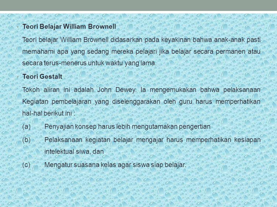Teori Belajar William Brownell Teori belajar William Brownell didasarkan pada keyakinan bahwa anak-anak pasti memahami apa yang sedang mereka pelajari