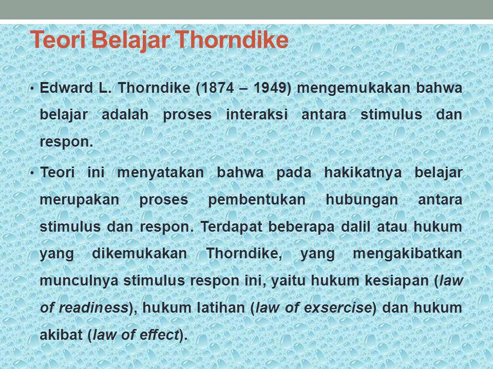 Teori Belajar Thorndike Edward L. Thorndike (1874 – 1949) mengemukakan bahwa belajar adalah proses interaksi antara stimulus dan respon. Teori ini men