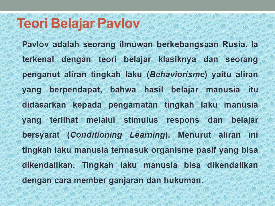 Teori Belajar Pavlov Pavlov adalah seorang ilmuwan berkebangsaan Rusia. Ia terkenal dengan teori belajar klasiknya dan seorang penganut aliran tingkah