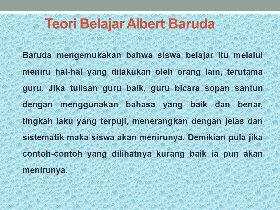 Teori Belajar Albert Baruda Baruda mengemukakan bahwa siswa belajar itu melalui meniru hal-hal yang dilakukan oleh orang lain, terutama guru. Jika tul