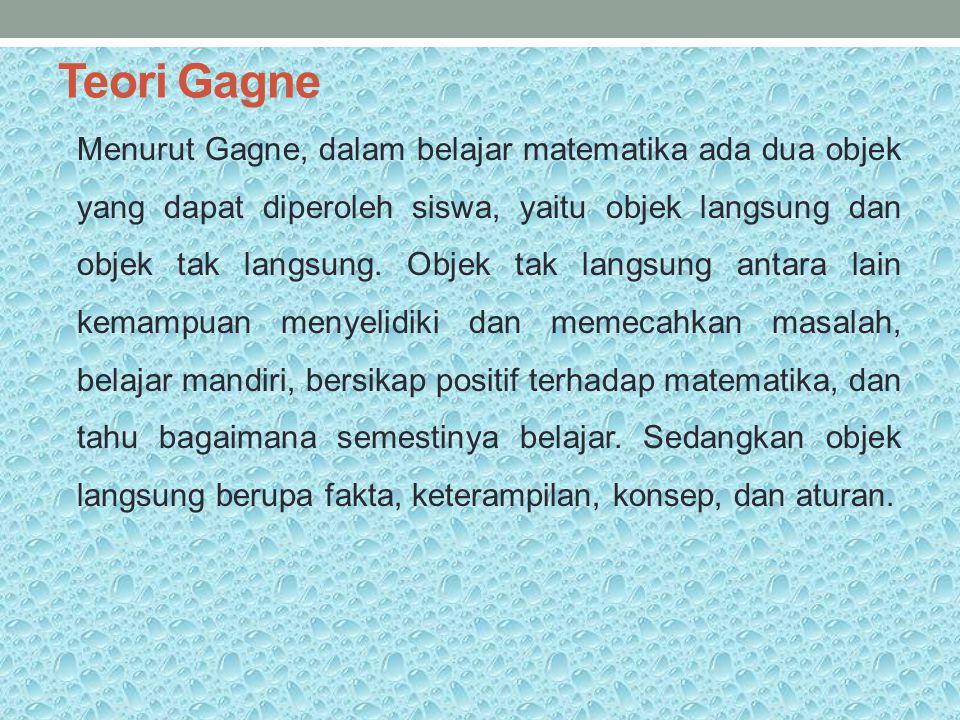 Teori Gagne Menurut Gagne, dalam belajar matematika ada dua objek yang dapat diperoleh siswa, yaitu objek langsung dan objek tak langsung. Objek tak l