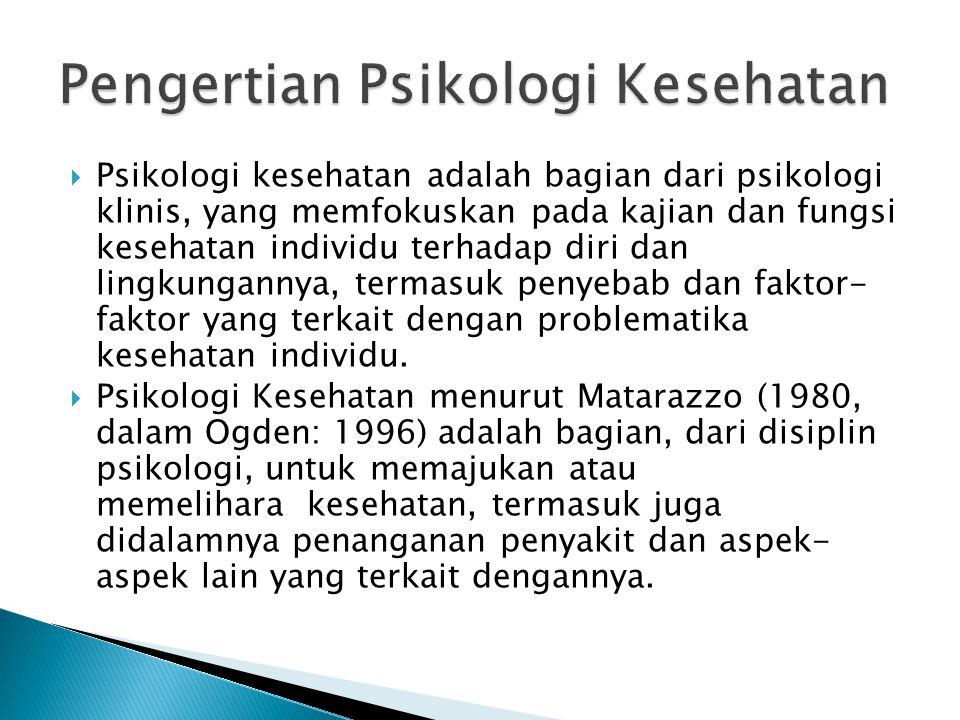  Psikologi kesehatan adalah bagian dari psikologi klinis, yang memfokuskan pada kajian dan fungsi kesehatan individu terhadap diri dan lingkungannya, termasuk penyebab dan faktor- faktor yang terkait dengan problematika kesehatan individu.