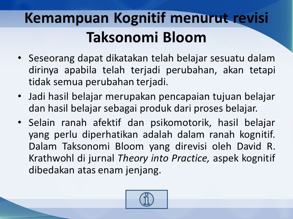 Kemampuan Kognitif menurut revisi Taksonomi Bloom Seseorang dapat dikatakan telah belajar sesuatu dalam dirinya apabila telah terjadi perubahan, akan