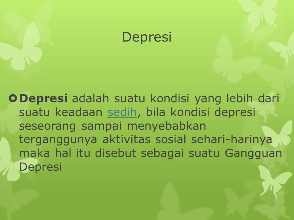 Depresi  Depresi adalah suatu kondisi yang lebih dari suatu keadaan sedih, bila kondisi depresi seseorang sampai menyebabkan terganggunya aktivitas sosial sehari-harinya maka hal itu disebut sebagai suatu Gangguan Depresisedih