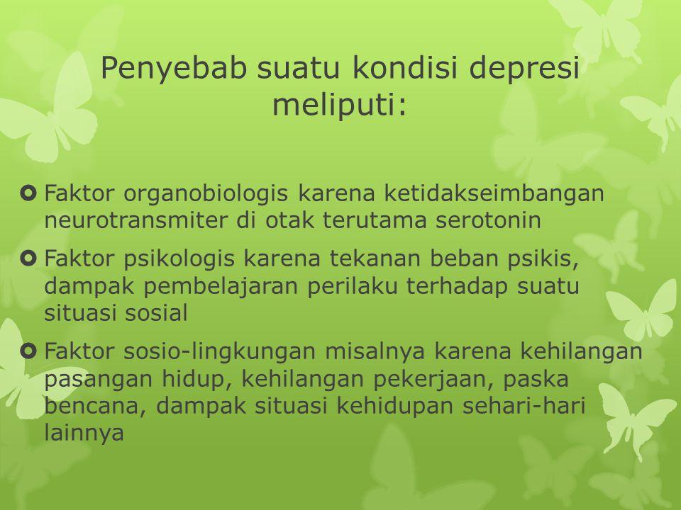 Penyebab suatu kondisi depresi meliputi:  Faktor organobiologis karena ketidakseimbangan neurotransmiter di otak terutama serotonin  Faktor psikologis karena tekanan beban psikis, dampak pembelajaran perilaku terhadap suatu situasi sosial  Faktor sosio-lingkungan misalnya karena kehilangan pasangan hidup, kehilangan pekerjaan, paska bencana, dampak situasi kehidupan sehari-hari lainnya