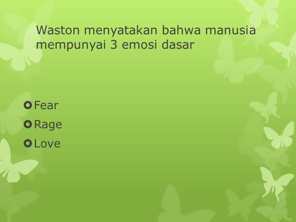 Waston menyatakan bahwa manusia mempunyai 3 emosi dasar  Fear  Rage  Love