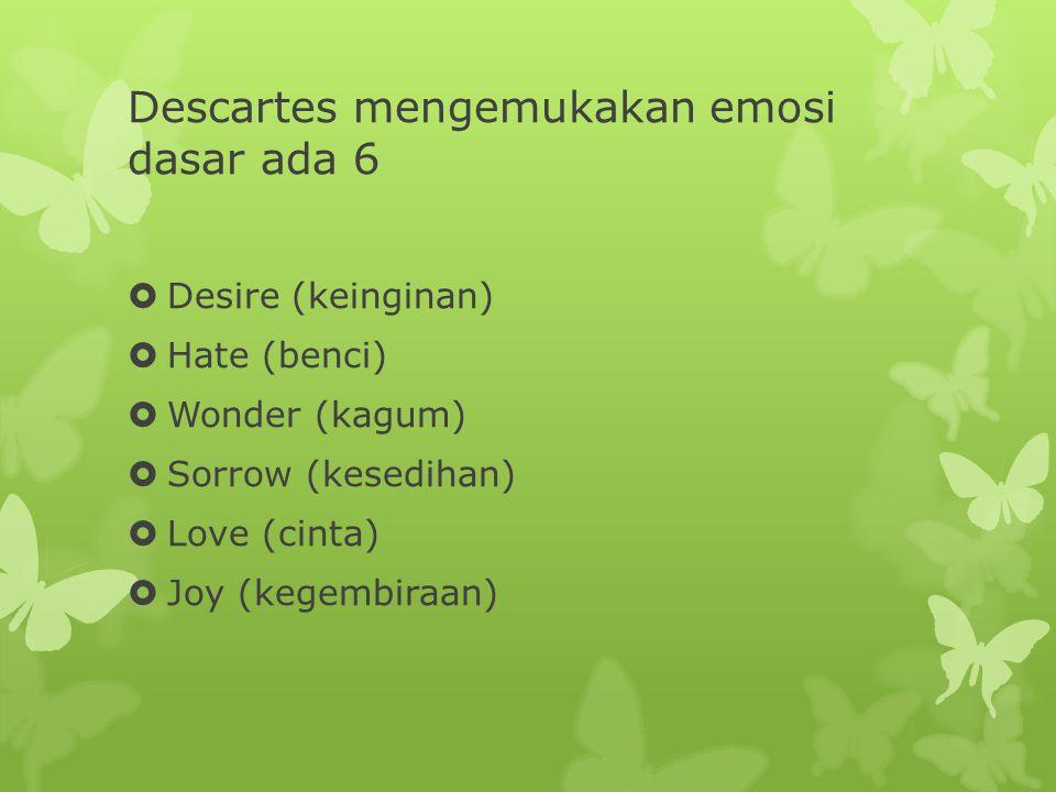 Descartes mengemukakan emosi dasar ada 6  Desire (keinginan)  Hate (benci)  Wonder (kagum)  Sorrow (kesedihan)  Love (cinta)  Joy (kegembiraan)