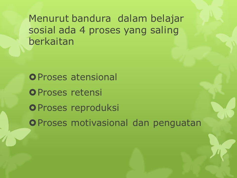 Menurut bandura dalam belajar sosial ada 4 proses yang saling berkaitan  Proses atensional  Proses retensi  Proses reproduksi  Proses motivasional dan penguatan