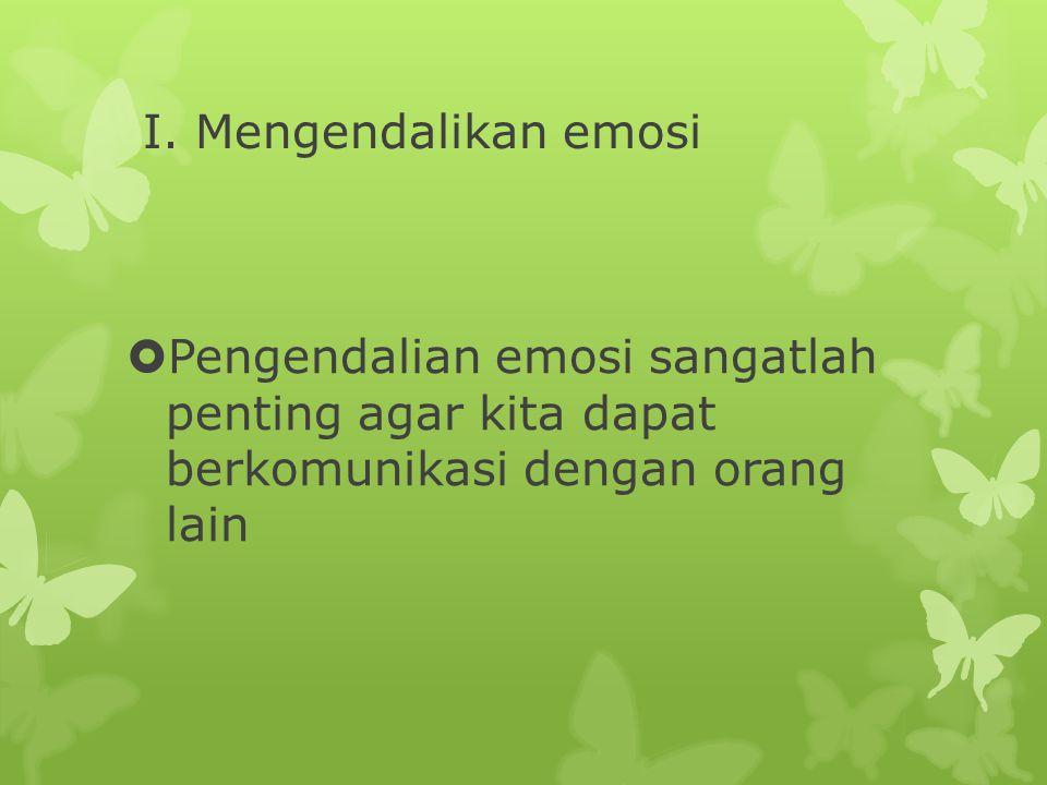 I. Mengendalikan emosi  Pengendalian emosi sangatlah penting agar kita dapat berkomunikasi dengan orang lain