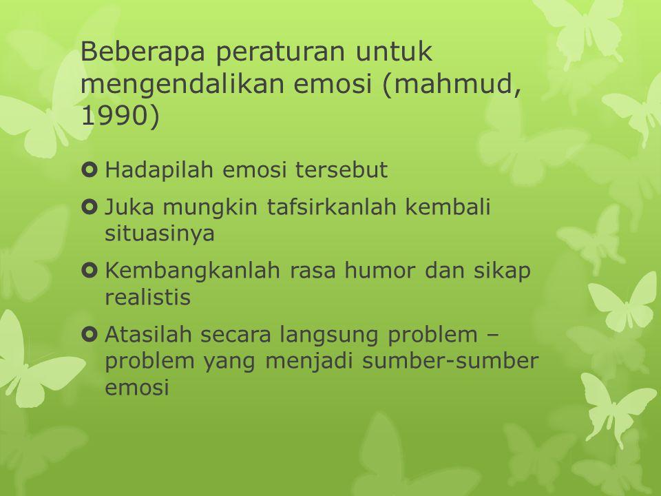 Beberapa peraturan untuk mengendalikan emosi (mahmud, 1990)  Hadapilah emosi tersebut  Juka mungkin tafsirkanlah kembali situasinya  Kembangkanlah rasa humor dan sikap realistis  Atasilah secara langsung problem – problem yang menjadi sumber-sumber emosi