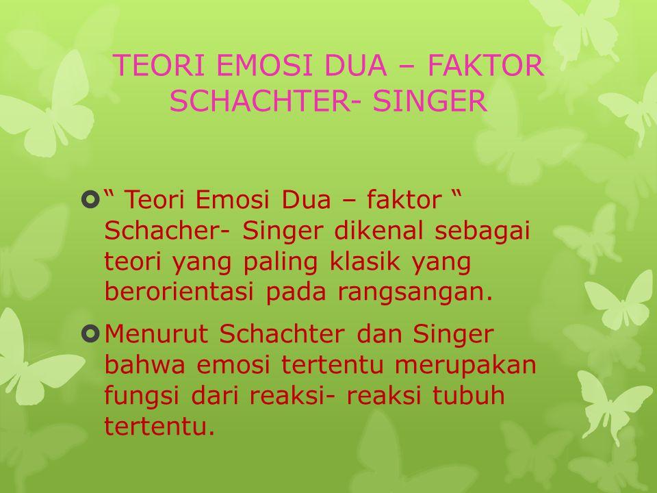 TEORI EMOSI DUA – FAKTOR SCHACHTER- SINGER  Teori Emosi Dua – faktor Schacher- Singer dikenal sebagai teori yang paling klasik yang berorientasi pada rangsangan.