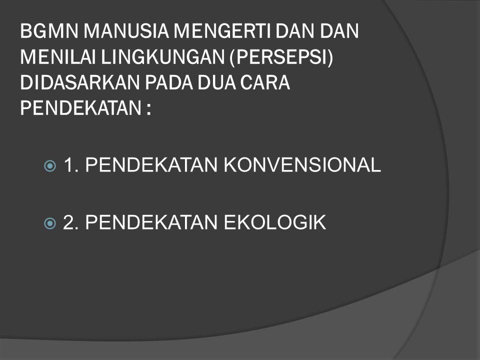 BGMN MANUSIA MENGERTI DAN DAN MENILAI LINGKUNGAN (PERSEPSI) DIDASARKAN PADA DUA CARA PENDEKATAN :  1. PENDEKATAN KONVENSIONAL  2. PENDEKATAN EKOLOGI