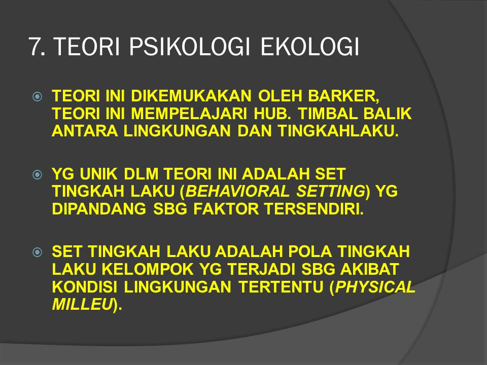 7. TEORI PSIKOLOGI EKOLOGI TTEORI INI DIKEMUKAKAN OLEH BARKER, TEORI INI MEMPELAJARI HUB. TIMBAL BALIK ANTARA LINGKUNGAN DAN TINGKAHLAKU. YYG UNIK