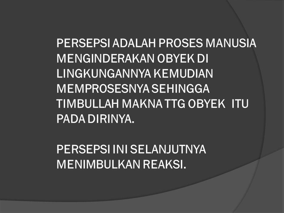 PERSEPSI ADALAH PROSES MANUSIA MENGINDERAKAN OBYEK DI LINGKUNGANNYA KEMUDIAN MEMPROSESNYA SEHINGGA TIMBULLAH MAKNA TTG OBYEK ITU PADA DIRINYA. PERSEPS