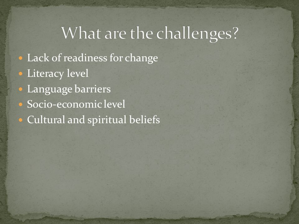 Lack of readiness for change Literacy level Language barriers Socio-economic level Cultural and spiritual beliefs