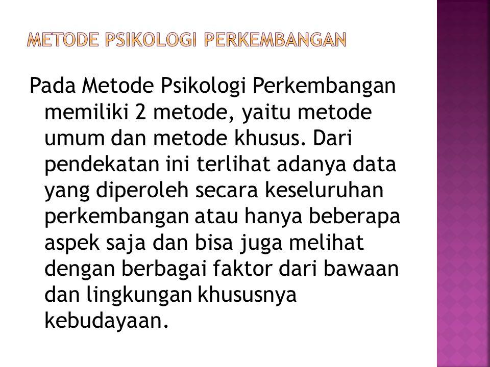 Pada Metode Psikologi Perkembangan memiliki 2 metode, yaitu metode umum dan metode khusus. Dari pendekatan ini terlihat adanya data yang diperoleh sec