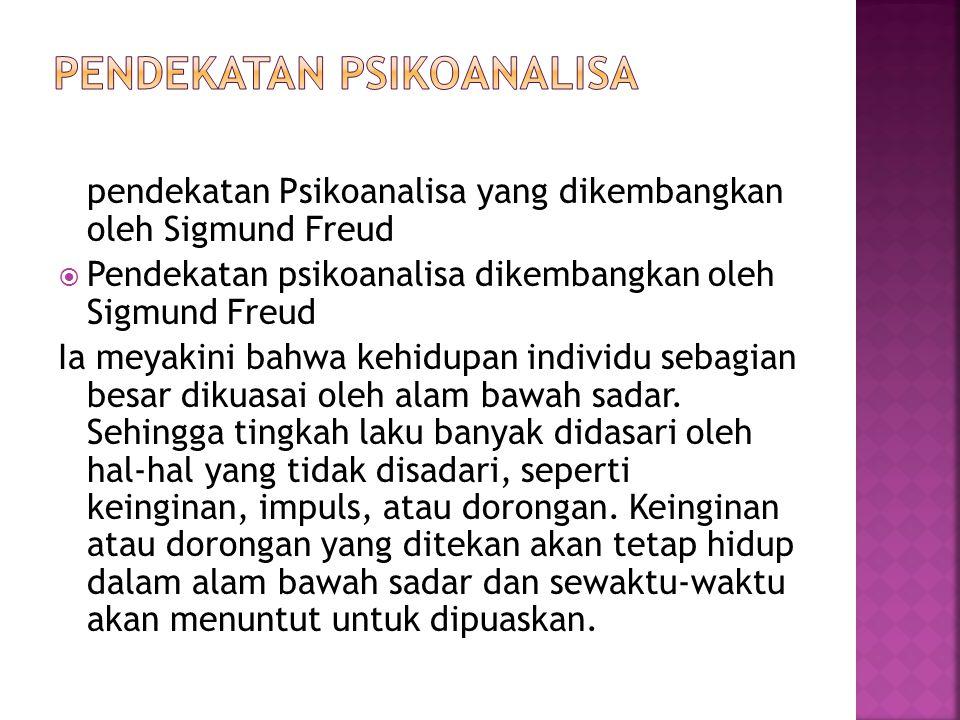 pendekatan Psikoanalisa yang dikembangkan oleh Sigmund Freud  Pendekatan psikoanalisa dikembangkan oleh Sigmund Freud Ia meyakini bahwa kehidupan ind